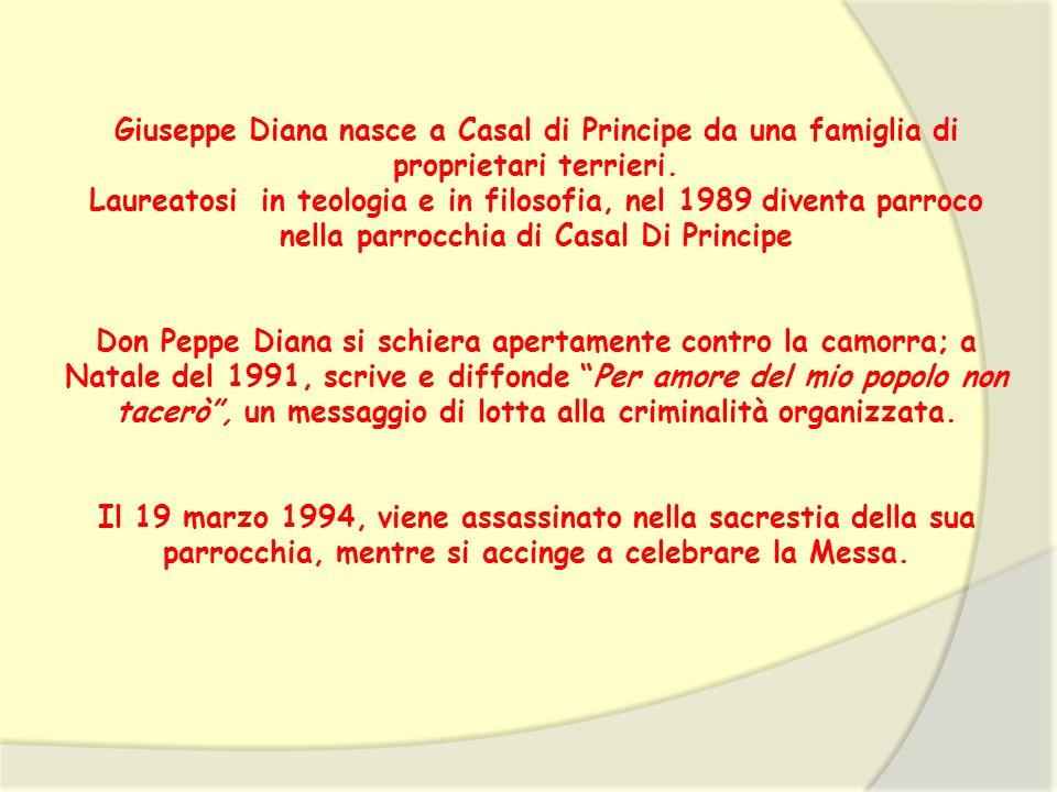 Giuseppe Diana nasce a Casal di Principe da una famiglia di proprietari terrieri. Laureatosi in teologia e in filosofia, nel 1989 diventa parroco nell