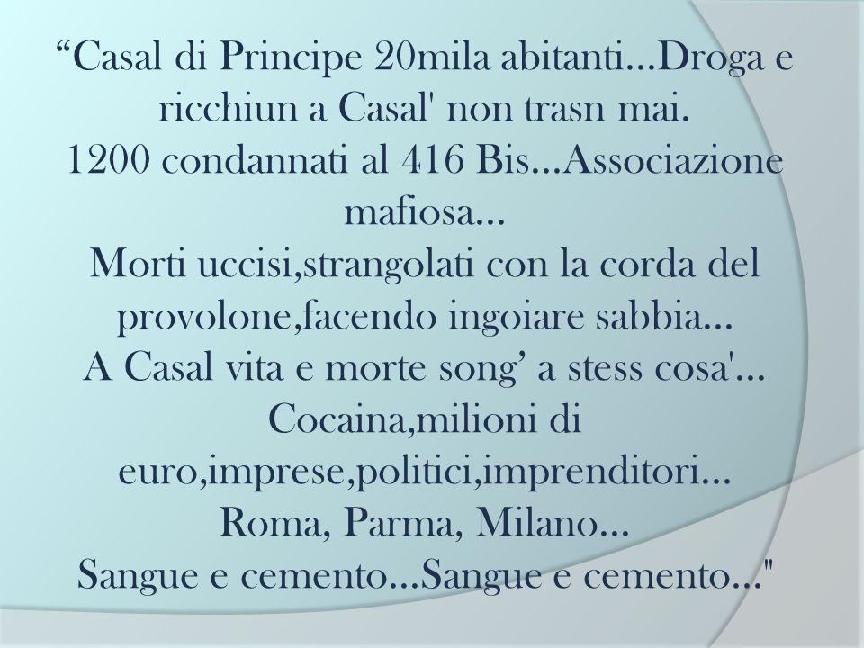 Casal di Principe 20mila abitanti...Droga e ricchiun a Casal' non trasn mai. 1200 condannati al 416 Bis...Associazione mafiosa... Morti uccisi,strango