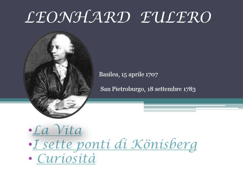 LEONHARD EULERO La Vita I sette ponti di Könisberg Curiosità Basilea, 15 aprile 1707 San Pietroburgo, 18 settembre 1783