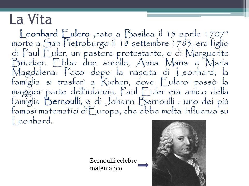 La Vita Leonhard Eulero,nato a Basilea il 15 aprile 1707° morto a San Pietroburgo il 18 settembre 1783, era figlio di Paul Euler, un pastore protestan