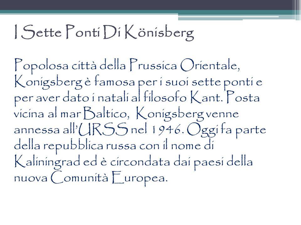 I Sette Ponti Di Könisberg Popolosa città della Prussica Orientale, Konigsberg è famosa per i suoi sette ponti e per aver dato i natali al filosofo Ka