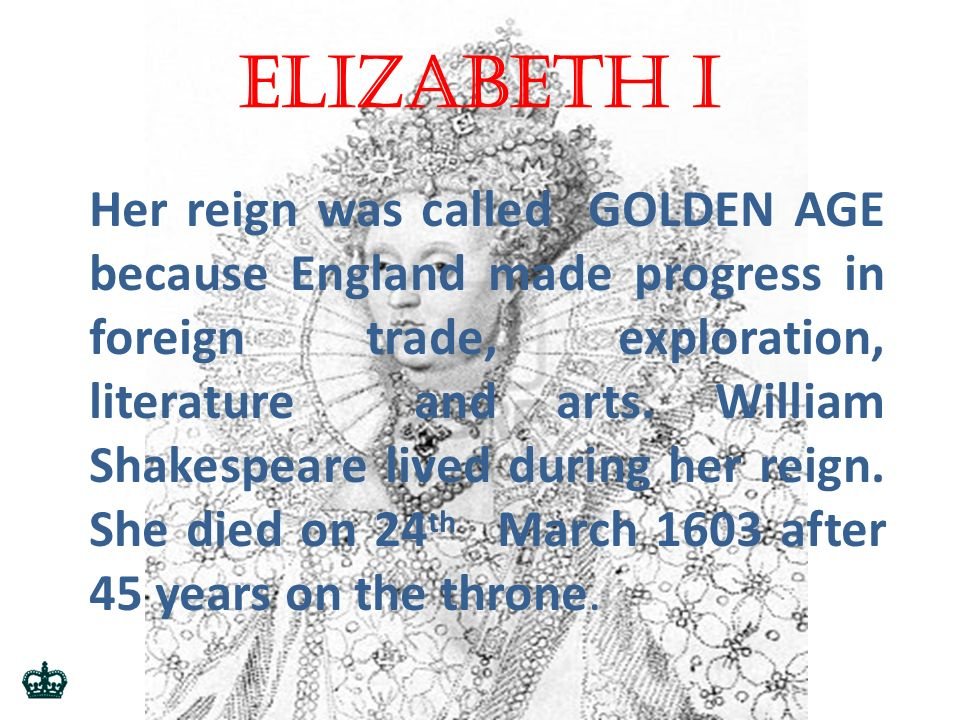 Elizabeth i Her reign was called GOLDEN AGE because England made progress in foreign trade, exploration, literature and arts.