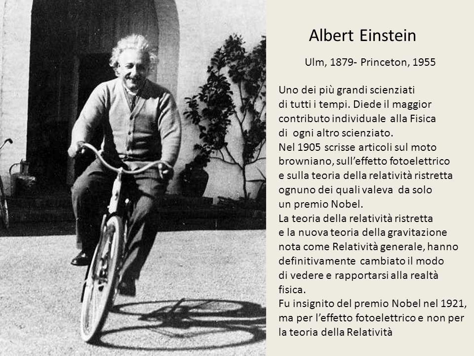 Albert Einstein Ulm, 1879- Princeton, 1955 Uno dei più grandi scienziati di tutti i tempi.