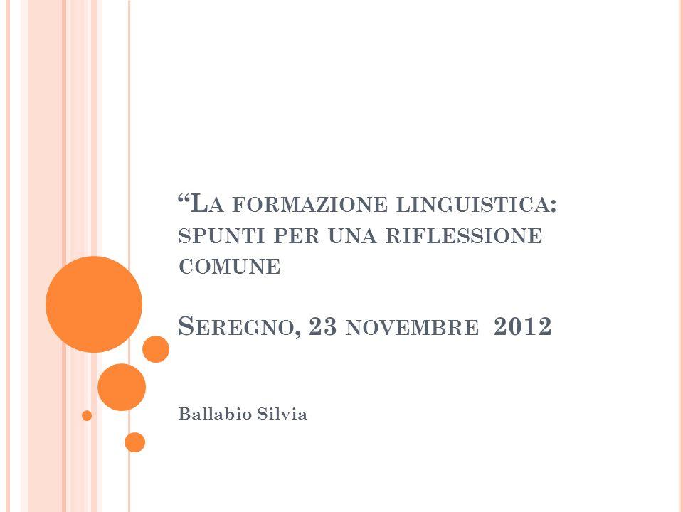 L A FORMAZIONE LINGUISTICA : SPUNTI PER UNA RIFLESSIONE COMUNE S EREGNO, 23 NOVEMBRE 2012 Ballabio Silvia