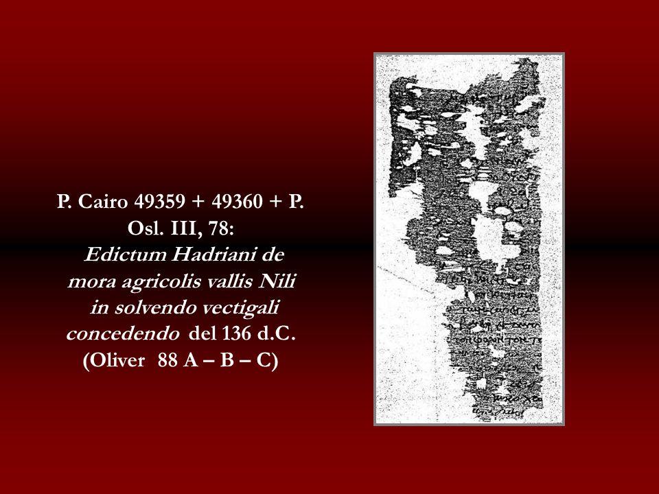 P. Cairo 49359 + 49360 + P. Osl. III, 78: Edictum Hadriani de mora agricolis vallis Nili in solvendo vectigali concedendo del 136 d.C. (Oliver 88 A –