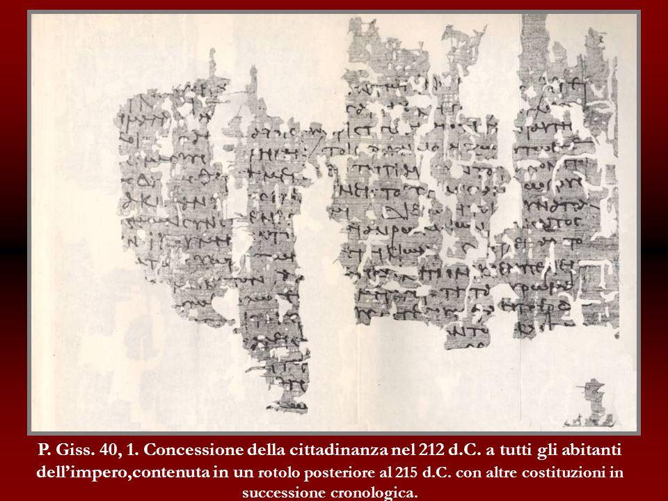 P. Giss. 40, 1. Concessione della cittadinanza nel 212 d.C. a tutti gli abitanti dellimpero,contenuta in un rotolo posteriore al 215 d.C. con altre co