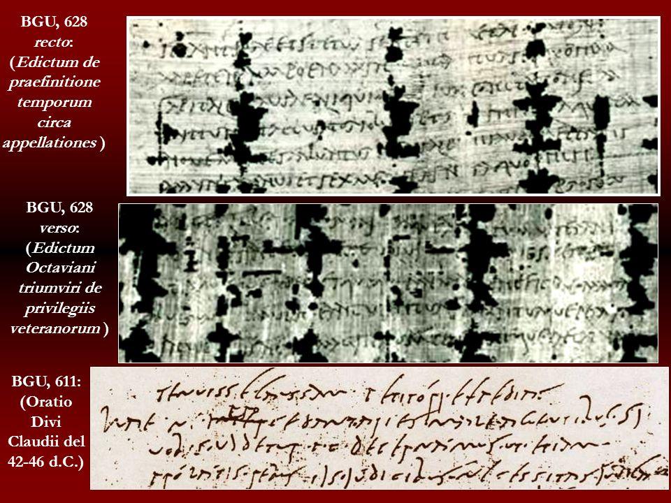 BGU, 611: (Oratio Divi Claudii del 42-46 d.C.) BGU, 628 recto: (Edictum de praefinitione temporum circa appellationes ) BGU, 628 verso: (Edictum Octav