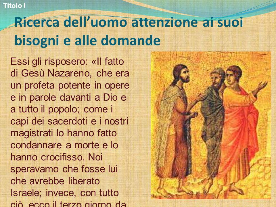Ricerca delluomo attenzione ai suoi bisogni e alle domande Essi gli risposero: «Il fatto di Gesù Nazareno, che era un profeta potente in opere e in pa