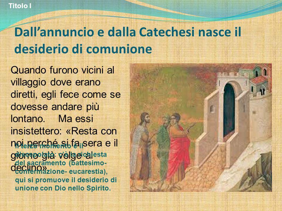 Dallannuncio e dalla Catechesi nasce il desiderio di comunione Quando furono vicini al villaggio dove erano diretti, egli fece come se dovesse andare