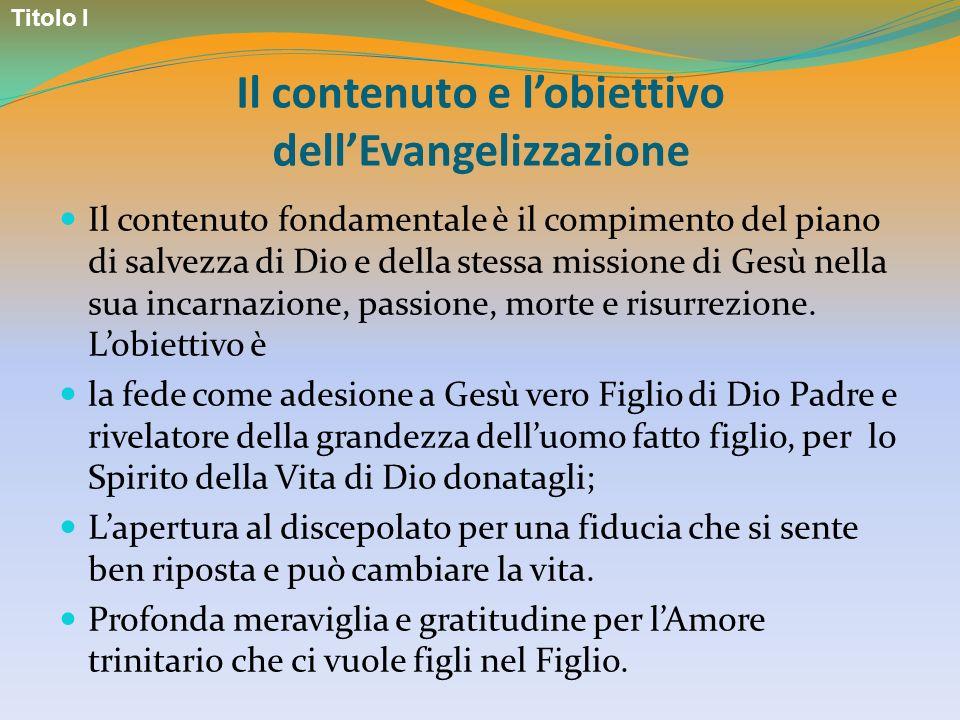 Il contenuto e lobiettivo dellEvangelizzazione Il contenuto fondamentale è il compimento del piano di salvezza di Dio e della stessa missione di Gesù