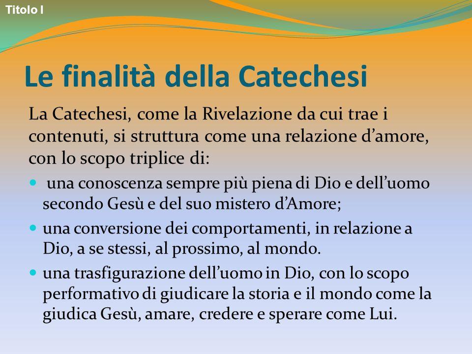 Le finalità della Catechesi La Catechesi, come la Rivelazione da cui trae i contenuti, si struttura come una relazione damore, con lo scopo triplice d