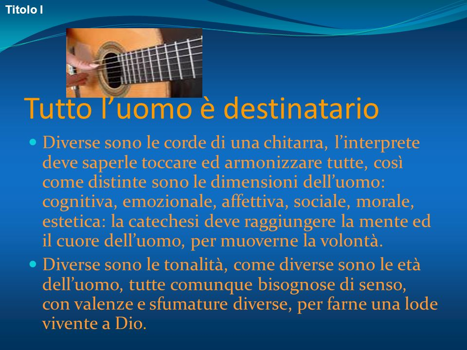 Tutto luomo è destinatario Diverse sono le corde di una chitarra, linterprete deve saperle toccare ed armonizzare tutte, così come distinte sono le di