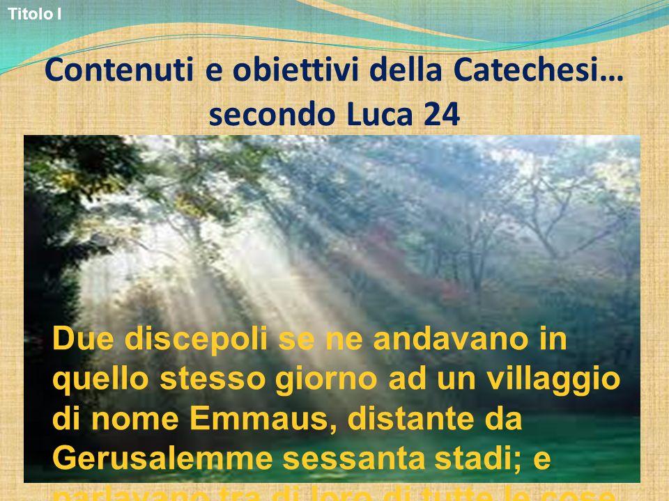 Contenuti e obiettivi della Catechesi… secondo Luca 24 Due discepoli se ne andavano in quello stesso giorno ad un villaggio di nome Emmaus, distante d