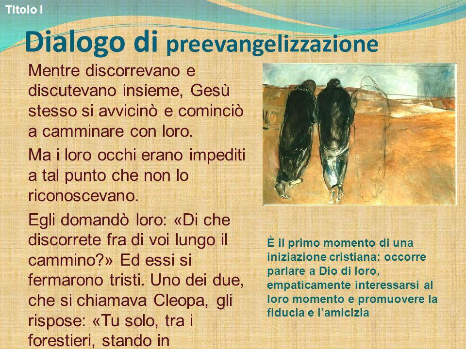 Dialogo di preevangelizzazione Mentre discorrevano e discutevano insieme, Gesù stesso si avvicinò e cominciò a camminare con loro. Ma i loro occhi era