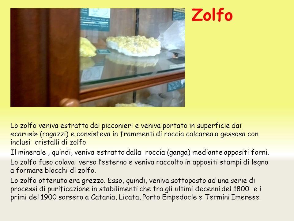 Zolfo Lo zolfo veniva estratto dai picconieri e veniva portato in superficie dai «carusi» (ragazzi) e consisteva in frammenti di roccia calcarea o gessosa con inclusi cristalli di zolfo.