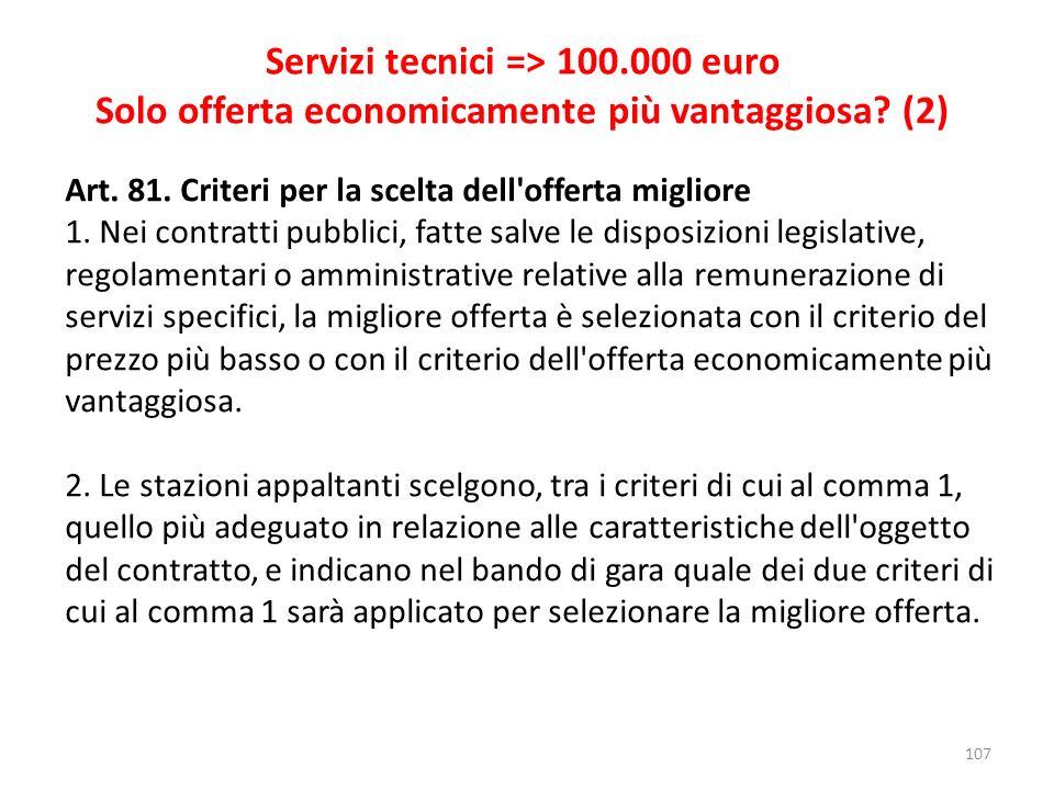 107 Servizi tecnici => 100.000 euro Solo offerta economicamente più vantaggiosa? (2) Art. 81. Criteri per la scelta dell'offerta migliore 1. Nei contr