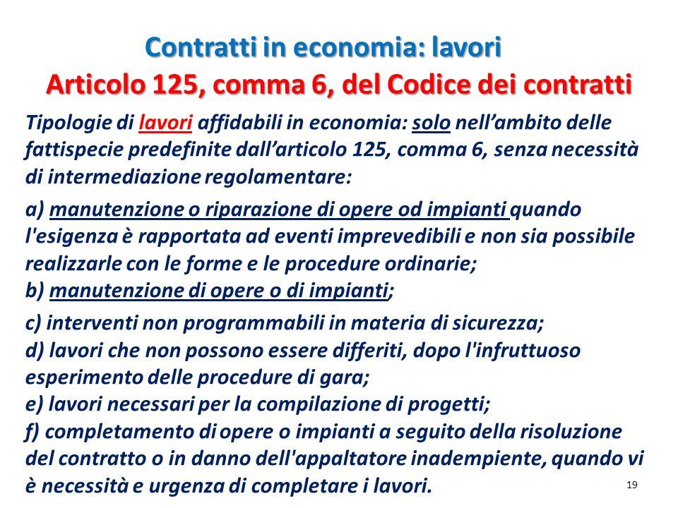 Contratti in economia: lavori 19 Tipologie di lavori affidabili in economia: solo nellambito delle fattispecie predefinite dallarticolo 125, comma 6,
