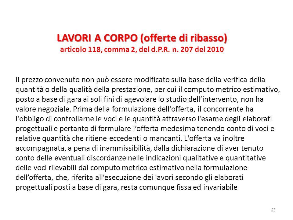 63 LAVORI A CORPO (offerte di ribasso) articolo 118, comma 2, del d.P.R. n. 207 del 2010 Il prezzo convenuto non può essere modificato sulla base dell