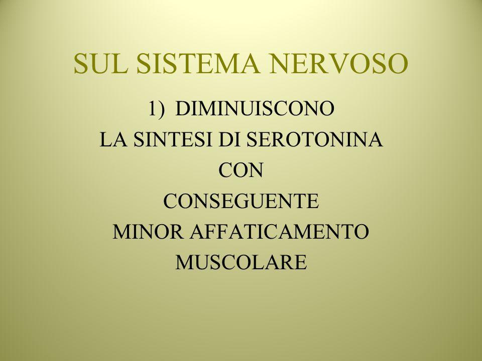 SUL SISTEMA NERVOSO 1)DIMINUISCONO LA SINTESI DI SEROTONINA CON CONSEGUENTE MINOR AFFATICAMENTO MUSCOLARE