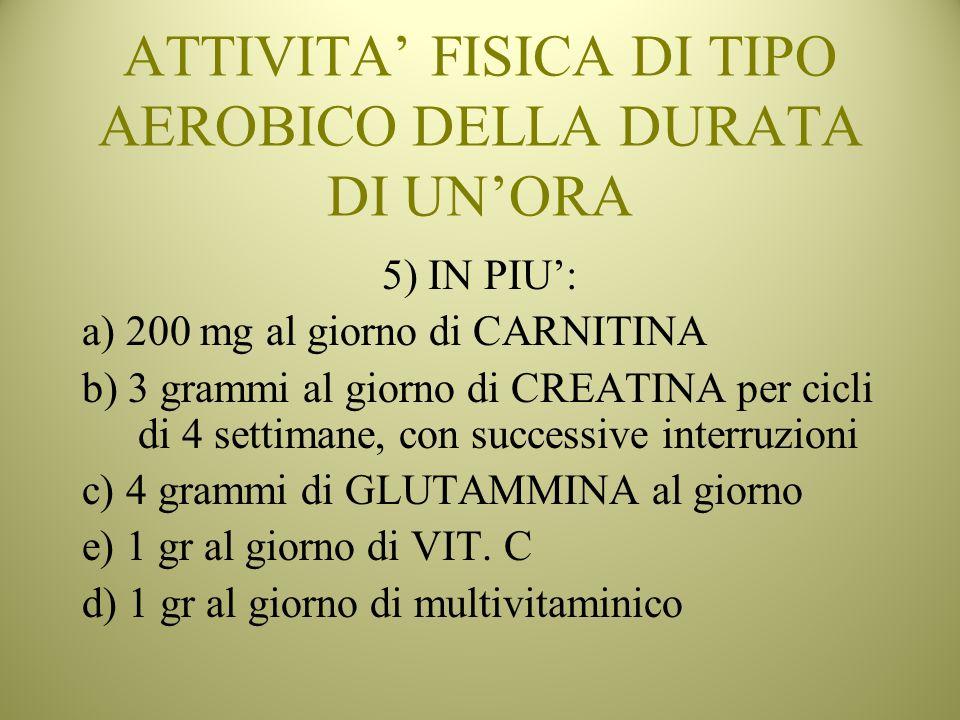 ATTIVITA FISICA DI TIPO AEROBICO DELLA DURATA DI UNORA 5) IN PIU: a) 200 mg al giorno di CARNITINA b) 3 grammi al giorno di CREATINA per cicli di 4 se