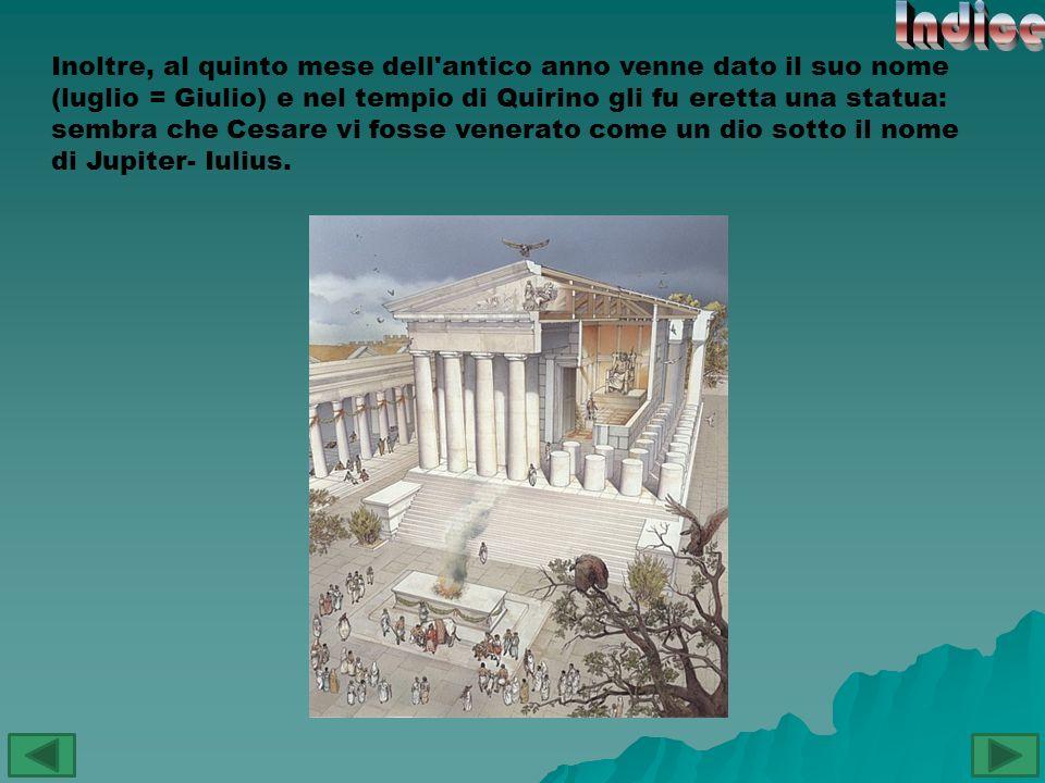 Inoltre, al quinto mese dell'antico anno venne dato il suo nome (luglio = Giulio) e nel tempio di Quirino gli fu eretta una statua: sembra che Cesare
