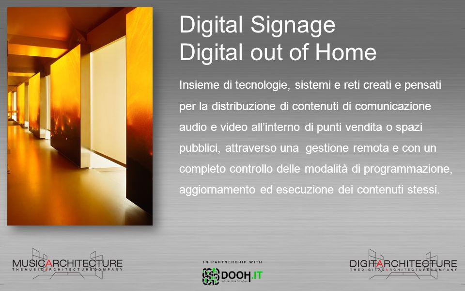 Digital Signage Digital out of Home Insieme di tecnologie, sistemi e reti creati e pensati per la distribuzione di contenuti di comunicazione audio e