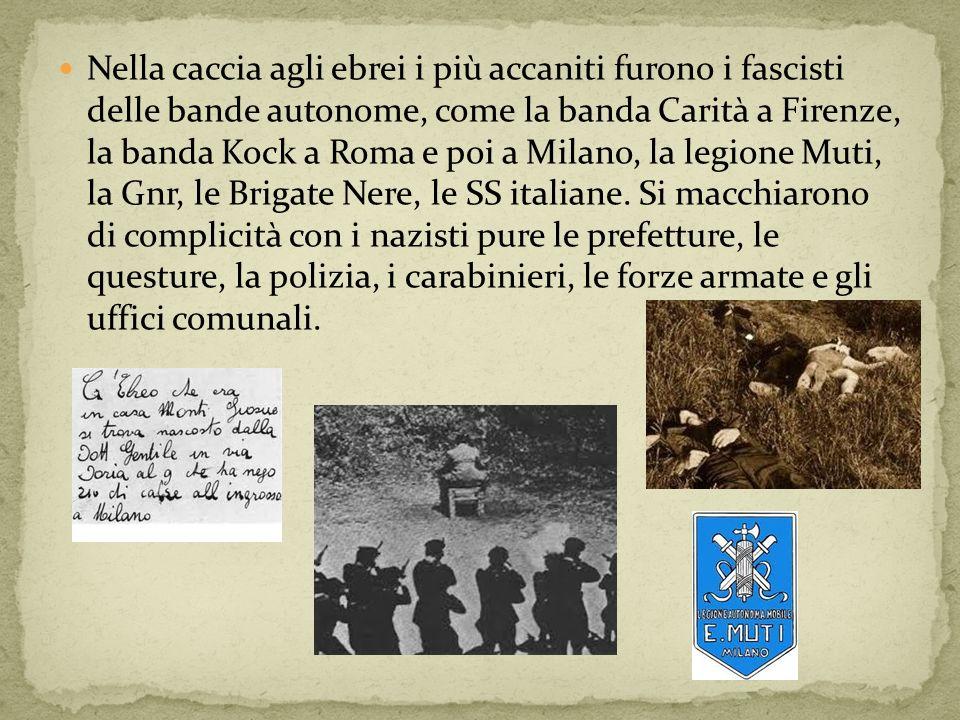 Nella caccia agli ebrei i più accaniti furono i fascisti delle bande autonome, come la banda Carità a Firenze, la banda Kock a Roma e poi a Milano, la