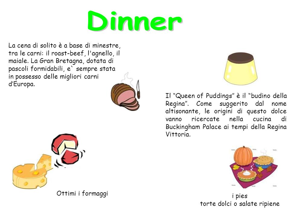 La cena di solito è a base di minestre, tra le carni: il roast-beef, l agnello, il maiale.