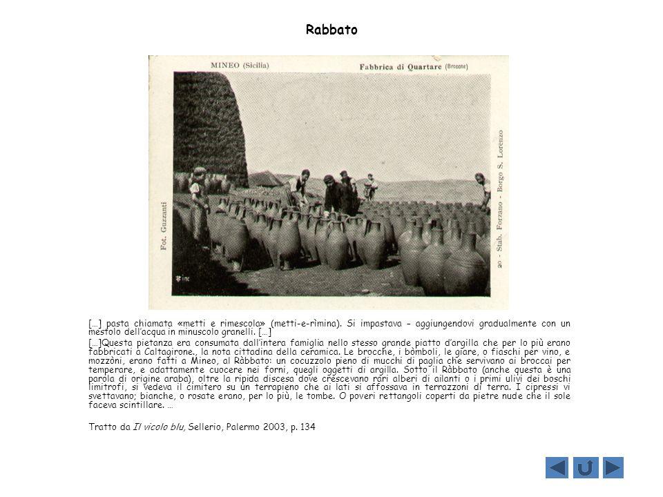 Rabbato […] pasta chiamata «metti e rimescola» (metti-e-rìmina). Si impastava – aggiungendovi gradualmente con un mestolo dellacqua in minuscolo grane
