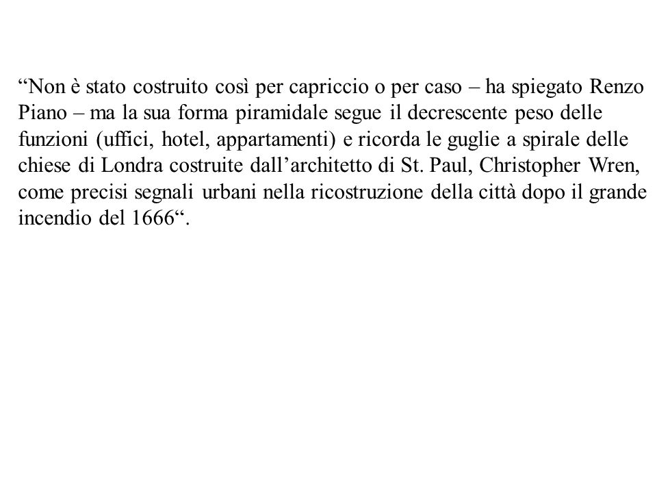 Non è stato costruito così per capriccio o per caso – ha spiegato Renzo Piano – ma la sua forma piramidale segue il decrescente peso delle funzioni (u