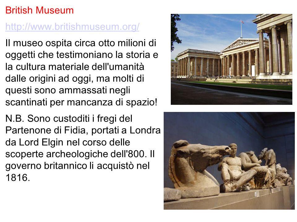 British Museum http://www.britishmuseum.org/ Il museo ospita circa otto milioni di oggetti che testimoniano la storia e la cultura materiale dell'uman