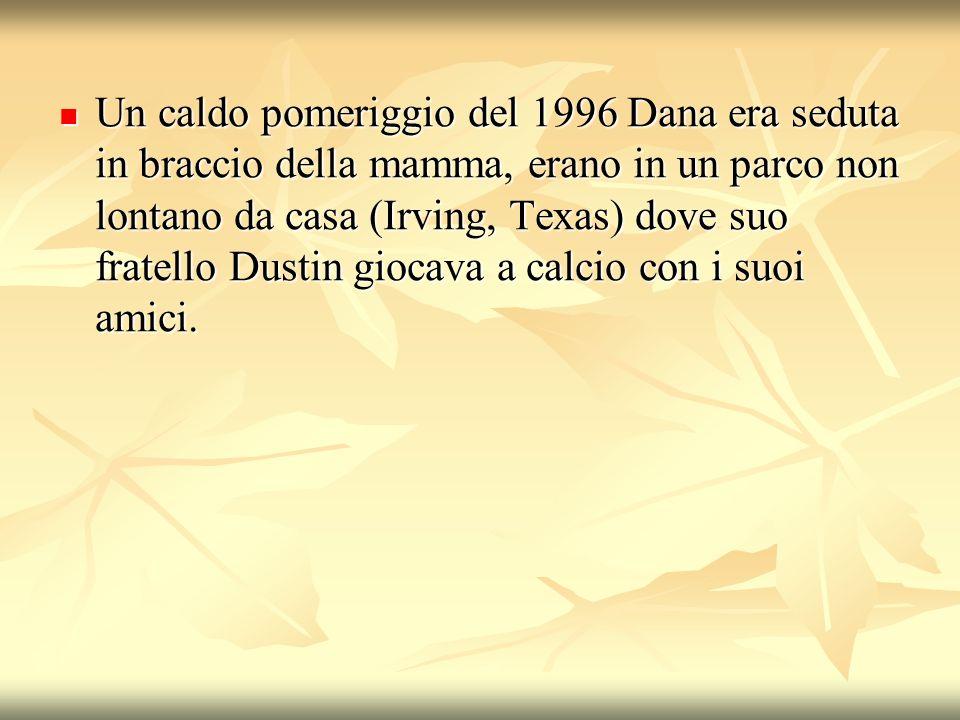 Un caldo pomeriggio del 1996 Dana era seduta in braccio della mamma, erano in un parco non lontano da casa (Irving, Texas) dove suo fratello Dustin gi