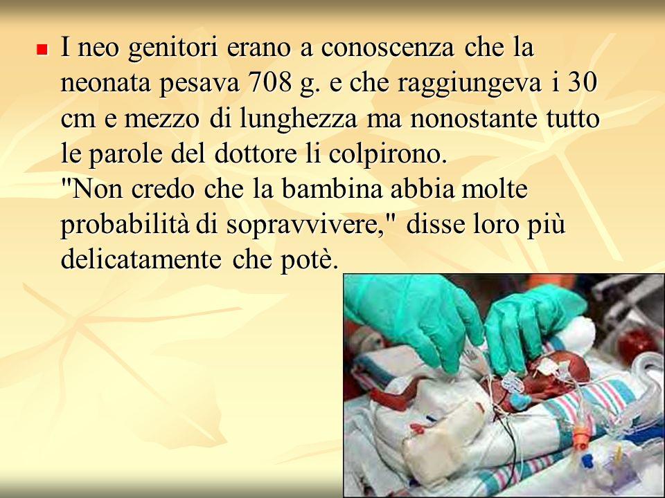 I neo genitori erano a conoscenza che la neonata pesava 708 g. e che raggiungeva i 30 cm e mezzo di lunghezza ma nonostante tutto le parole del dottor