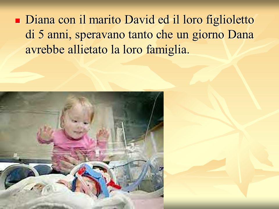 Diana con il marito David ed il loro figlioletto di 5 anni, speravano tanto che un giorno Dana avrebbe allietato la loro famiglia. Diana con il marito