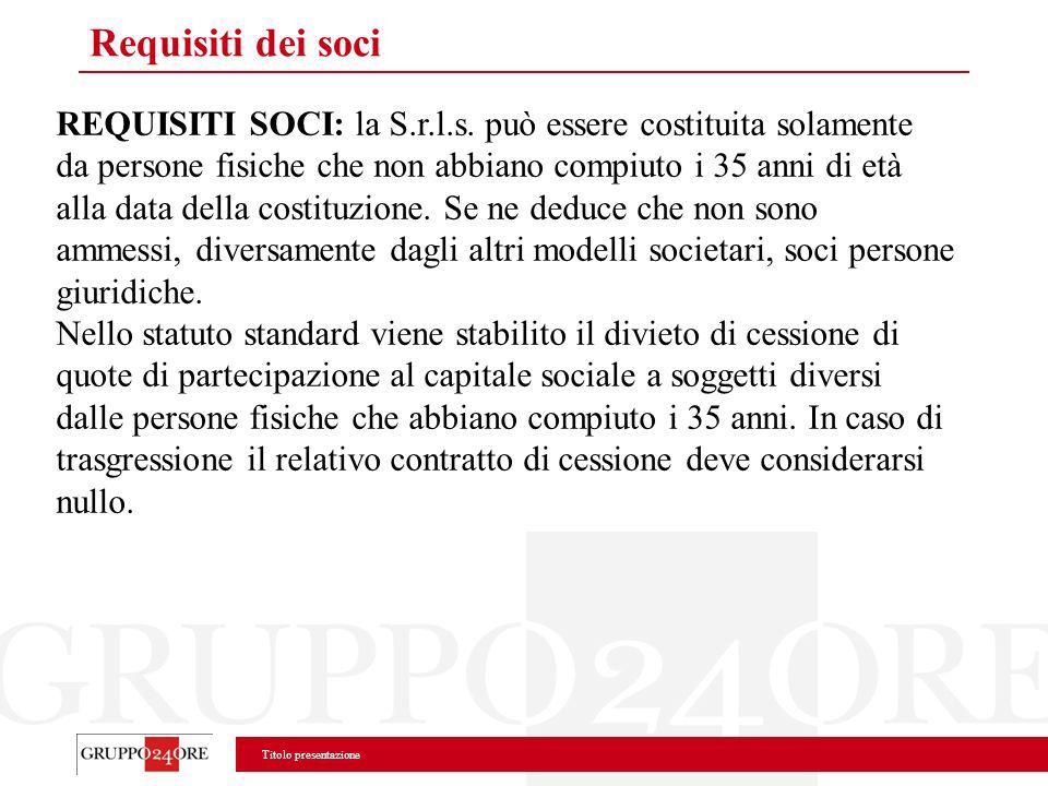 Titolo presentazione Requisiti dei soci REQUISITI SOCI: la S.r.l.s. può essere costituita solamente da persone fisiche che non abbiano compiuto i 35 a