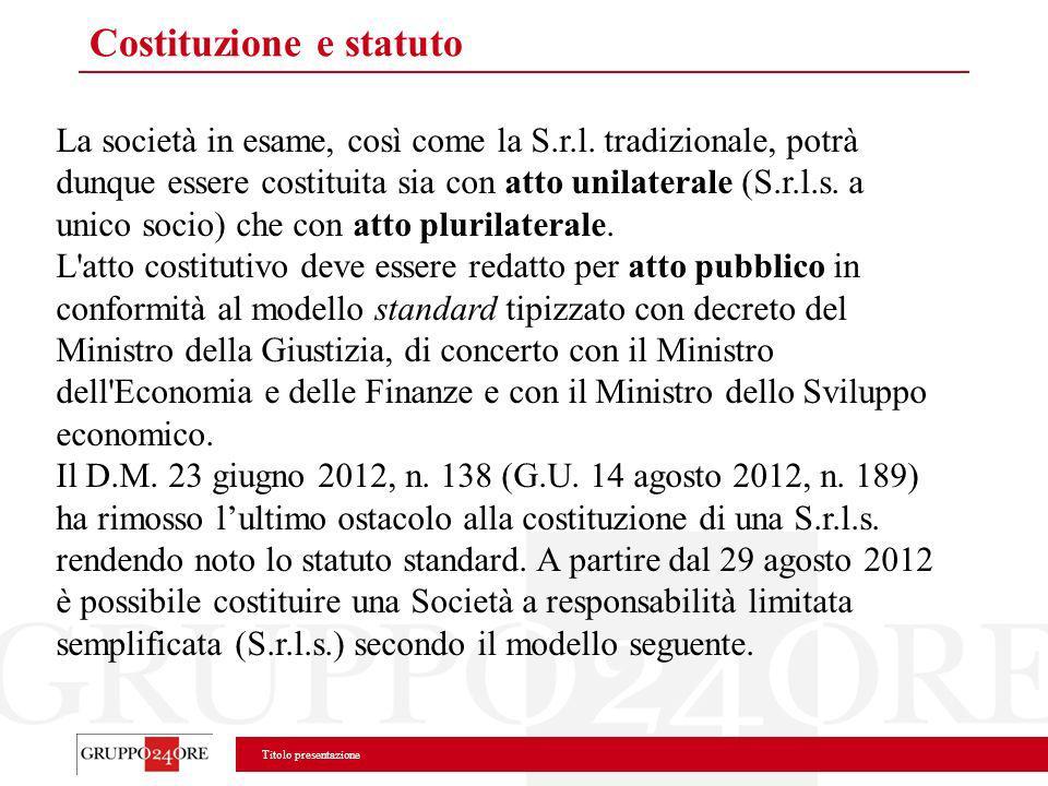 Titolo presentazione Costituzione e statuto La società in esame, così come la S.r.l. tradizionale, potrà dunque essere costituita sia con atto unilate
