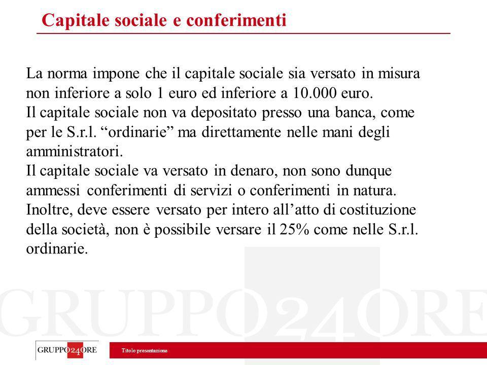 Titolo presentazione Capitale sociale e conferimenti La norma impone che il capitale sociale sia versato in misura non inferiore a solo 1 euro ed infe
