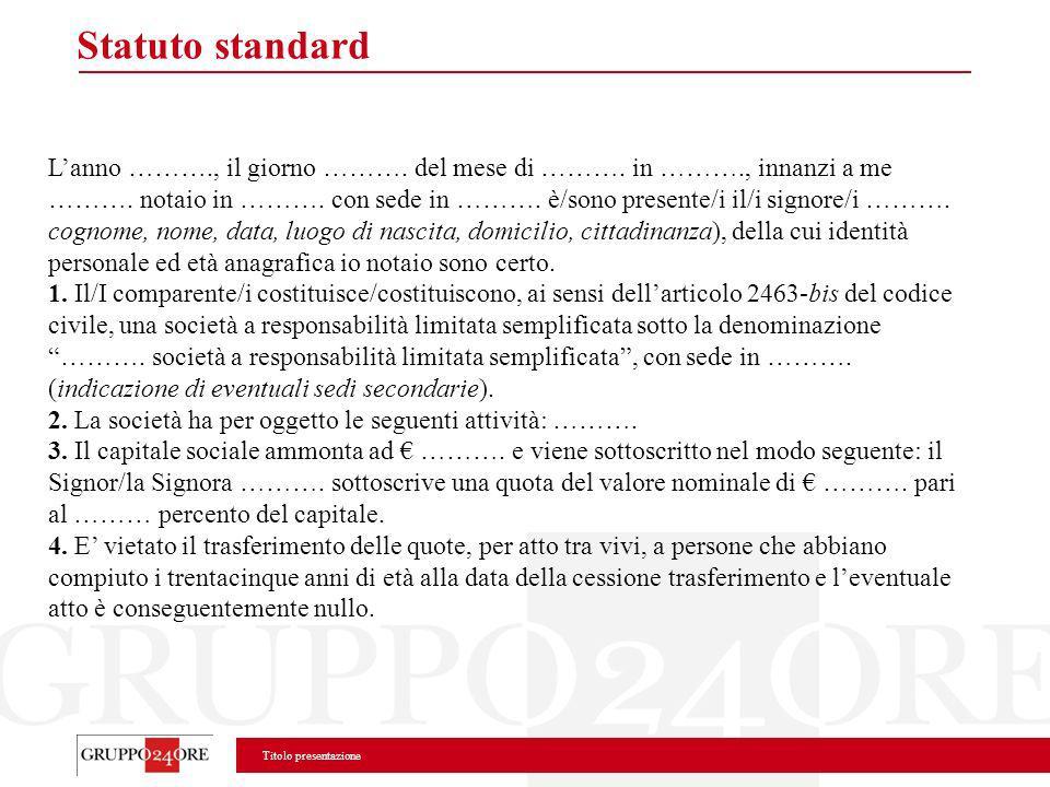 Titolo presentazione Statuto standard Lanno ………., il giorno ………. del mese di ………. in ………., innanzi a me ………. notaio in ………. con sede in ………. è/sono pr