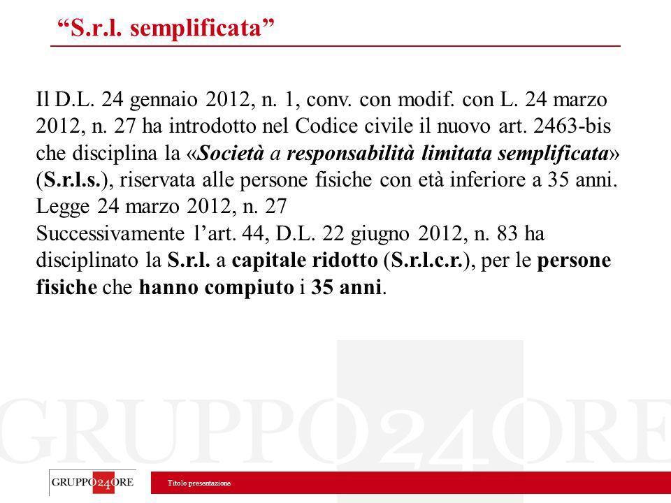 Titolo presentazione S.r.l. semplificata Il D.L. 24 gennaio 2012, n. 1, conv. con modif. con L. 24 marzo 2012, n. 27 ha introdotto nel Codice civile i
