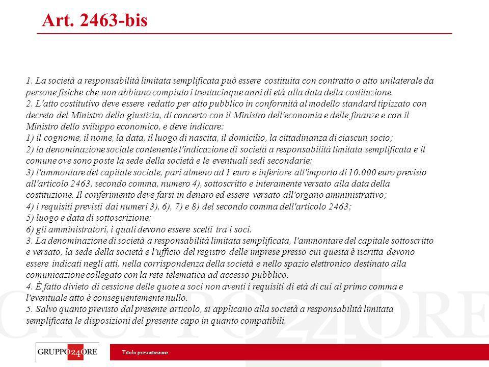 Titolo presentazione Art. 2463-bis 1. La società a responsabilità limitata semplificata può essere costituita con contratto o atto unilaterale da pers