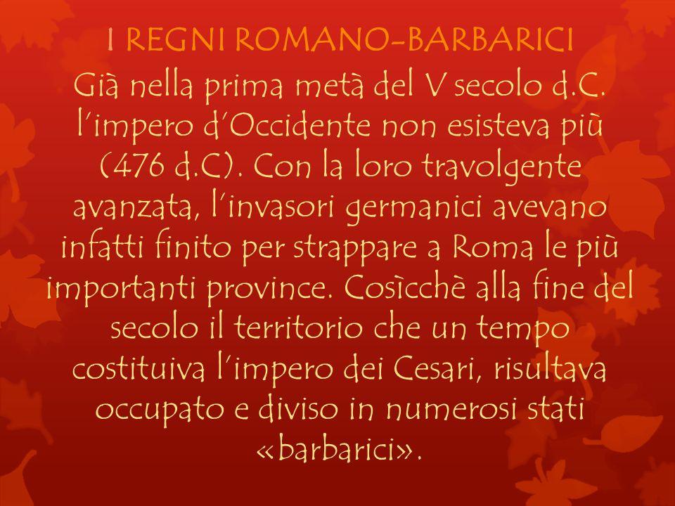 I REGNI ROMANO-BARBARICI Già nella prima metà del V secolo d.C. limpero dOccidente non esisteva più (476 d.C). Con la loro travolgente avanzata, linva
