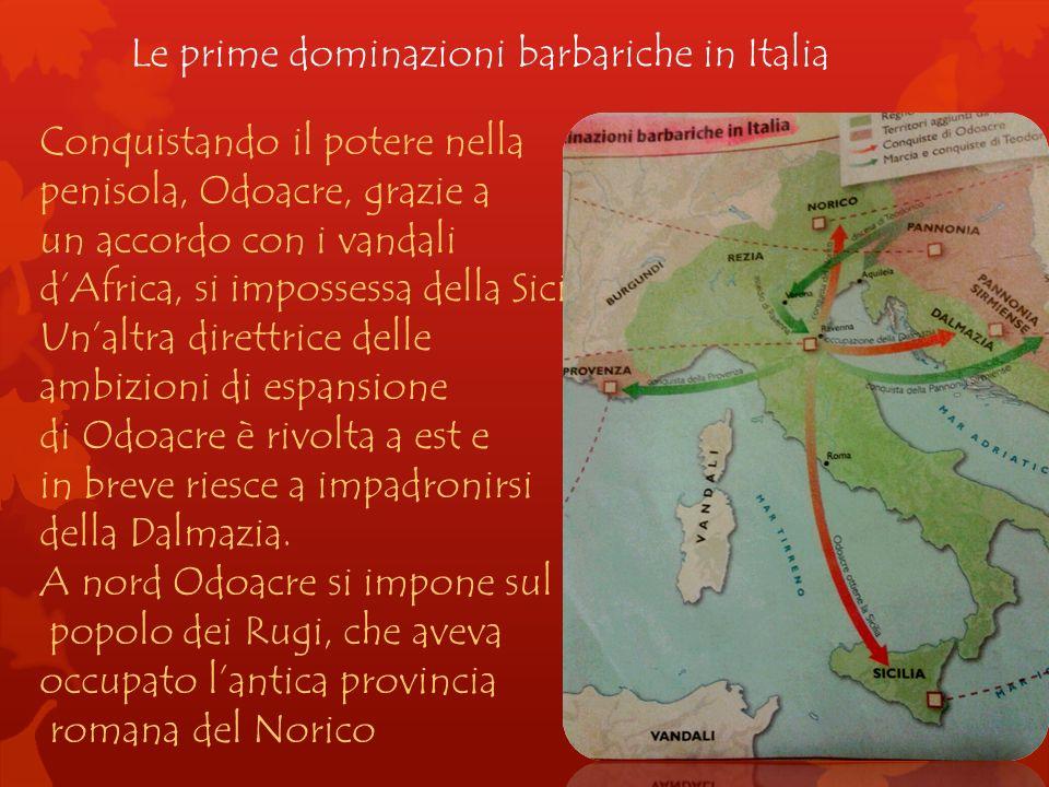 Le prime dominazioni barbariche in Italia Conquistando il potere nella penisola, Odoacre, grazie a un accordo con i vandali dAfrica, si impossessa del