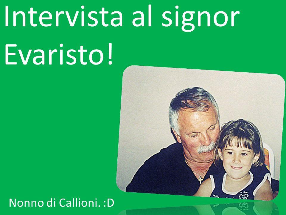 Intervista al signor Evaristo! Nonno di Callioni. :D