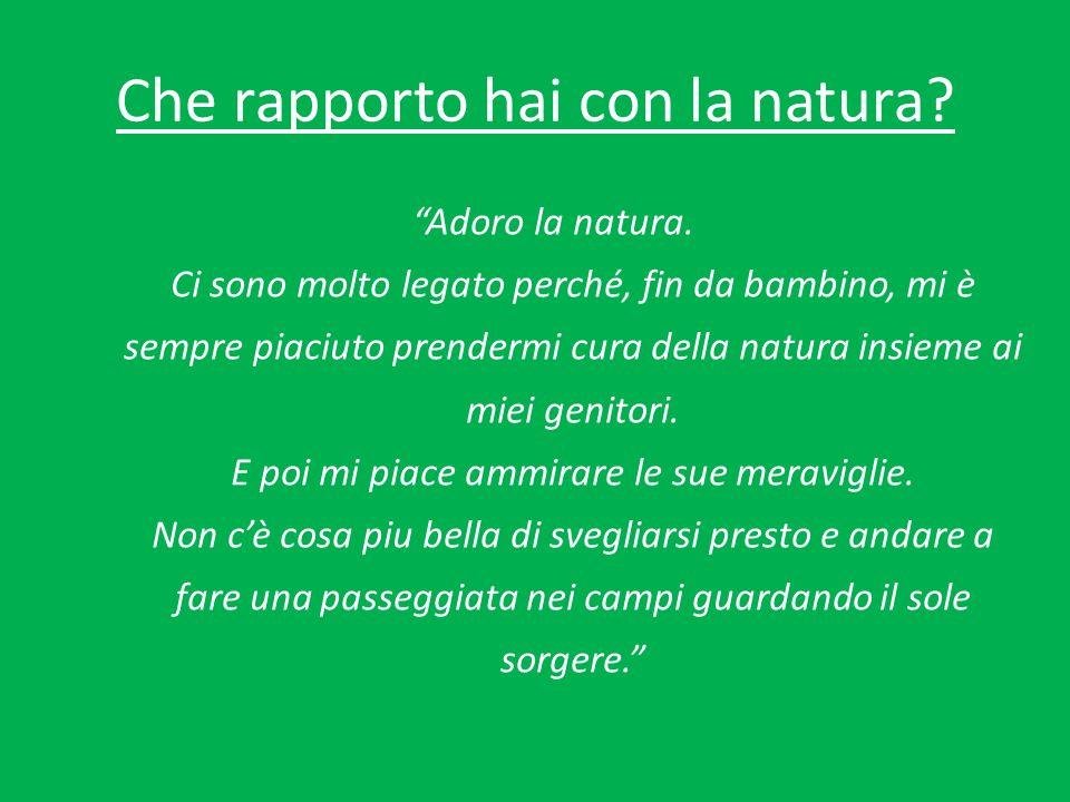 Che rapporto hai con la natura. Adoro la natura.