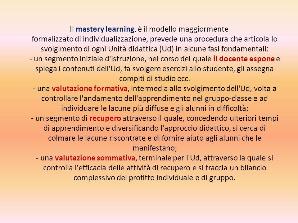 Il mastery learning, è il modello maggiormente formalizzato di individualizzazione, prevede una procedura che articola lo svolgimento di ogni Unità di