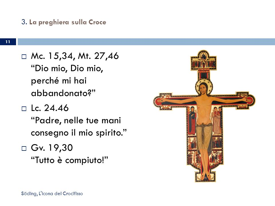 3. La preghiera sulla Croce Mc. 15,34, Mt. 27,46 Dio mio, Dio mio, perché mi hai abbandonato? Lc. 24.46 Padre, nelle tue mani consegno il mio spirito.