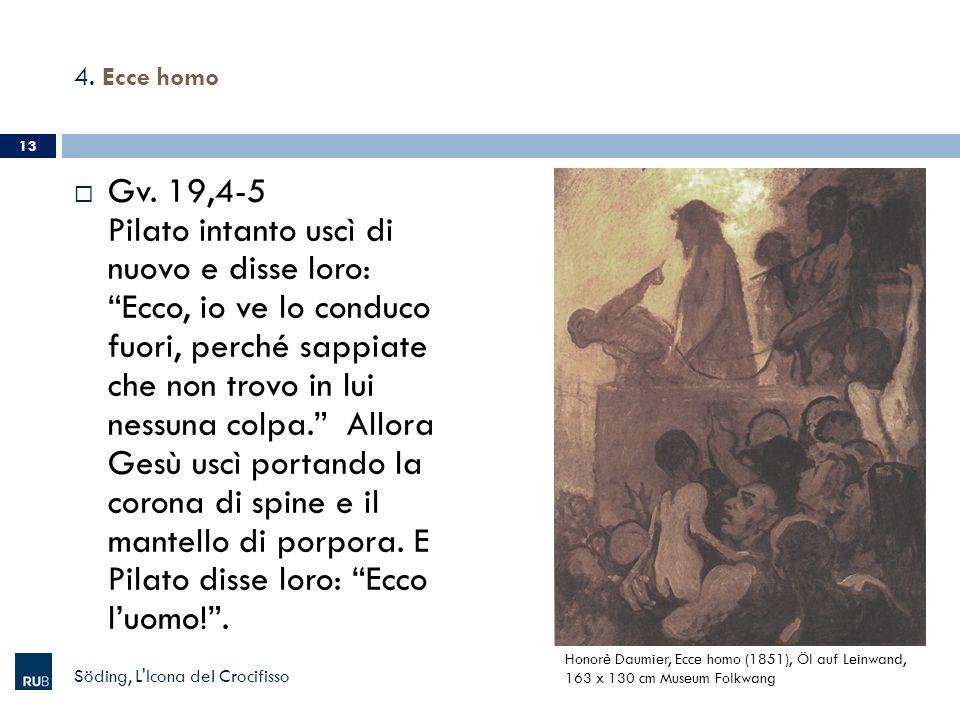4. Ecce homo Gv. 19,4-5 Pilato intanto uscì di nuovo e disse loro: Ecco, io ve lo conduco fuori, perché sappiate che non trovo in lui nessuna colpa. A