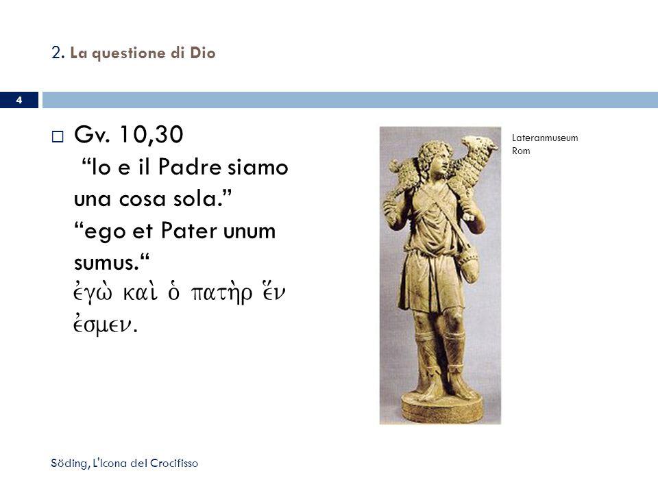 2. La questione di Dio Gv. 10,30 Io e il Padre siamo una cosa sola.ego et Pater unum sumus. evgw. kai. o` path.r e[n evsmenÅ 4 Söding, L'Icona del Cro