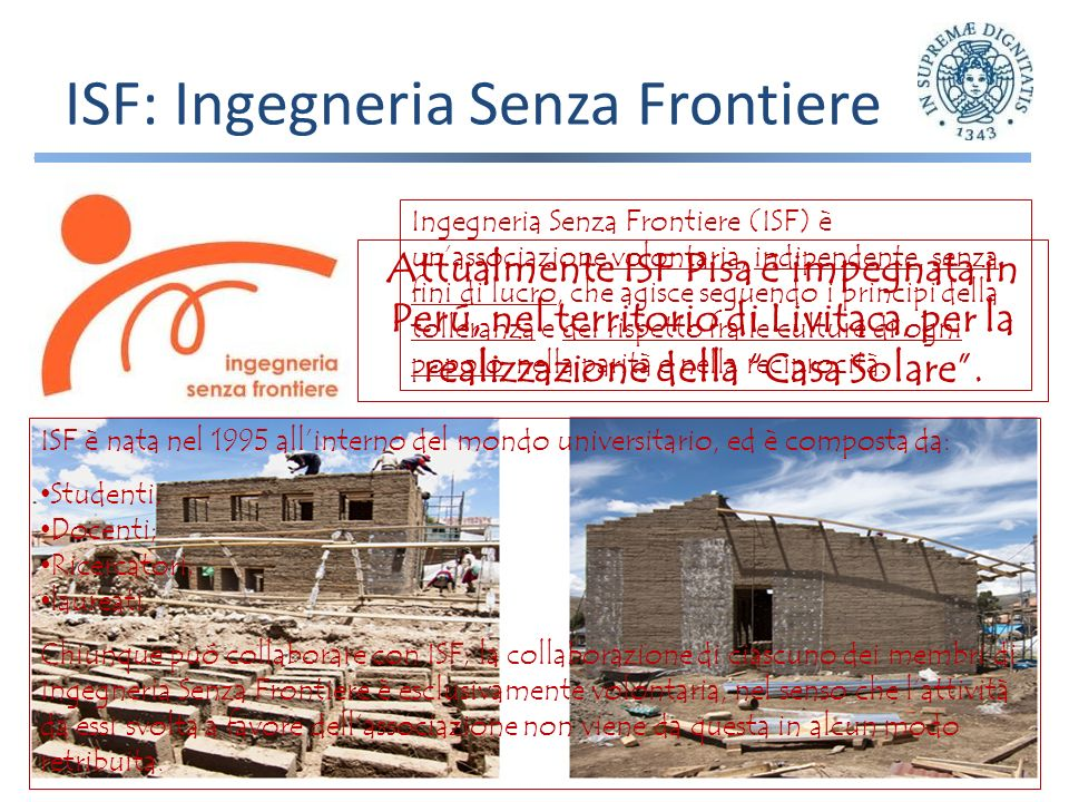 ISF: Ingegneria Senza Frontiere Ingegneria Senza Frontiere (ISF) è unassociazione volontaria, indipendente, senza fini di lucro, che agisce seguendo i principi della tolleranza e del rispetto fra le culture di ogni popolo, nella parità e nella reciprocità.