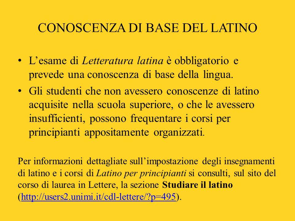 CONOSCENZA DI BASE DEL LATINO Lesame di Letteratura latina è obbligatorio e prevede una conoscenza di base della lingua. Gli studenti che non avessero